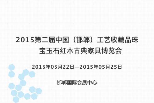 2015第二届中国(邯郸)工艺收藏品珠宝玉石红木古典家具博览会