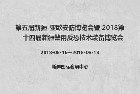 第五届新疆-亚欧安防博览会暨 2018第十四届新疆警用反恐技术装备博览会