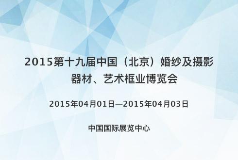 2015第十九届中国(北京)婚纱及摄影器材、艺术框业博览会