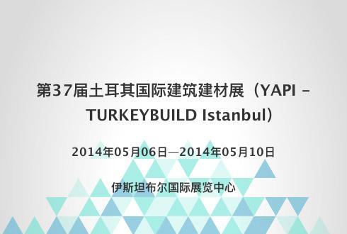 第37届土耳其国际建筑建材展(YAPI - TURKEYBUILD Istanbul)