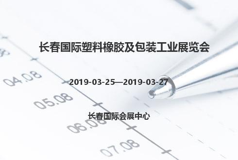2019年長春國際塑料橡膠及包裝工業展覽會