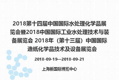 2018第十四届中国国际水处理化学品展览会暨2018中国国际工业水处理技术与装备展览会 2018年(第十三届)中国国际造纸化学品技术及设备展览会