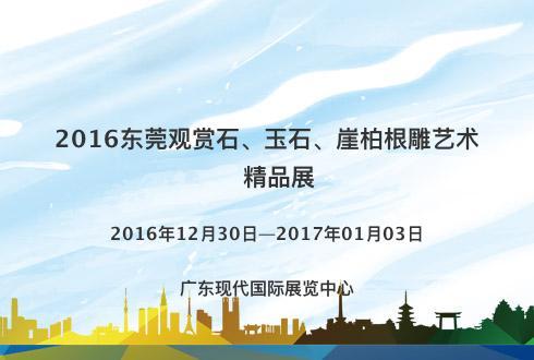 2016东莞观赏石、玉石、崖柏根雕艺术精品展
