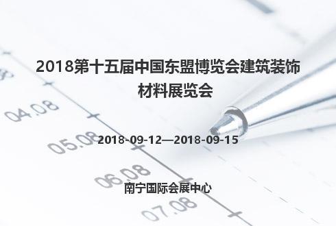 2018第十五届中国东盟博览会建筑装饰材料展览会