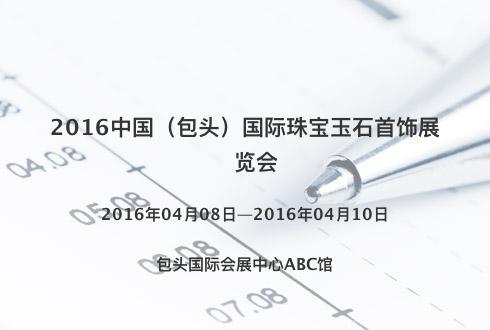 2016中国(包头)国际珠宝玉石首饰展览会