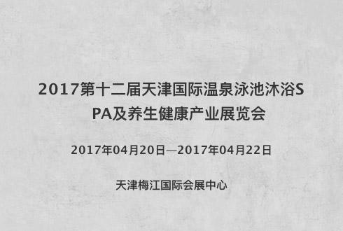2017第十二届天津国际温泉泳池沐浴SPA及养生健康产业展览会