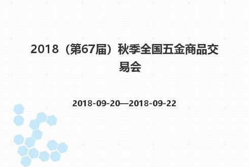 2018(第67届)秋季全国五金商品交易会