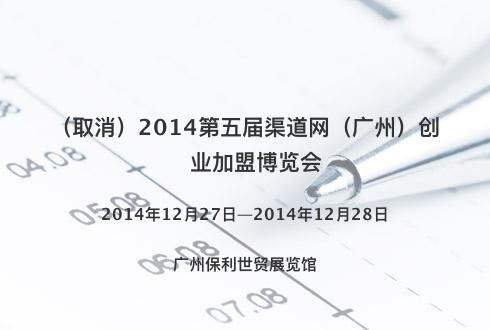 2014第五届渠道网(广州)创业加盟博览会