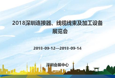 2018深圳连接器、线缆线束及加工设备展览会
