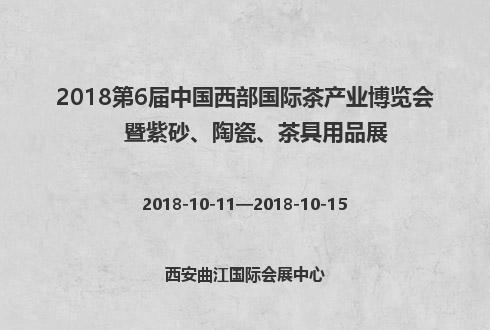 2018第6届中国西部国际茶产业博览会暨紫砂、陶瓷、茶具用品展