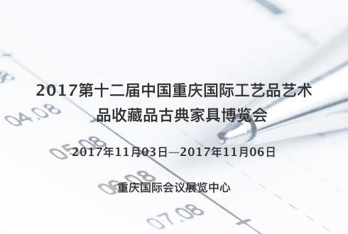 2017第十二届中国重庆国际工艺品艺术品收藏品古典家具博览会