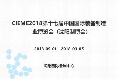 CIEME2018第十七届中国国际装备制造业博览会(沈阳制博会)