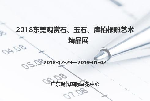 2018東莞觀賞石、玉石、崖柏根雕藝術精品展
