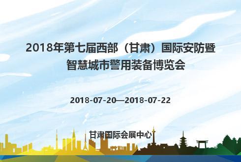 2018年第七届西部(甘肃)国际安防暨智慧城市警用装备博览会