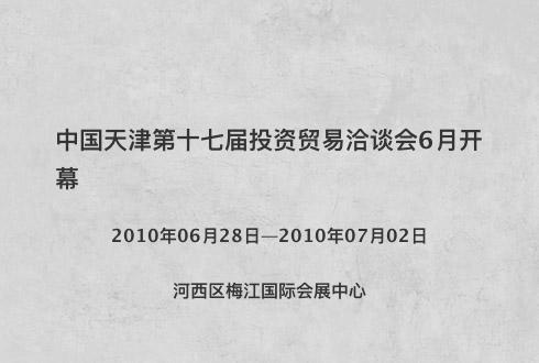 中国天津第十七届投资贸易洽谈会6月开幕