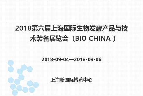 2018第六届上海国际生物发酵产品与技术装备展览会(BIO CHINA )