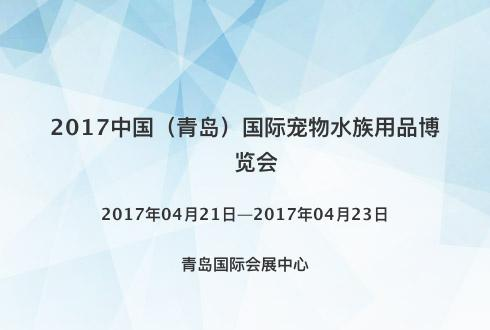 2017中国(青岛)国际宠物水族用品博览会