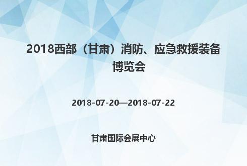 2018西部(甘肃)消防、应急救援装备博览会