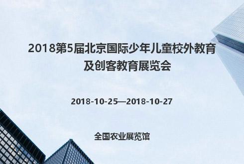 2018第5届北京国际少年儿童校外教育及创客教育展览会