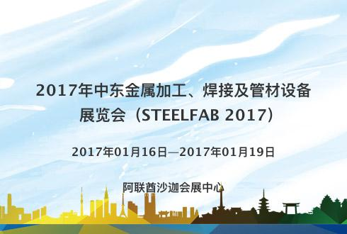 2017年中东金属加工、焊接及管材设备展览会(STEELFAB 2017)