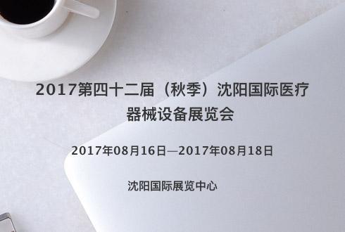 2017第四十二届(秋季)沈阳国际医疗器械设备展览会