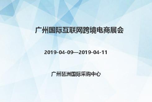2019年广州国际互联网跨境电商展会