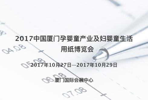 2017中国厦门孕婴童产业及妇婴童生活用纸博览会