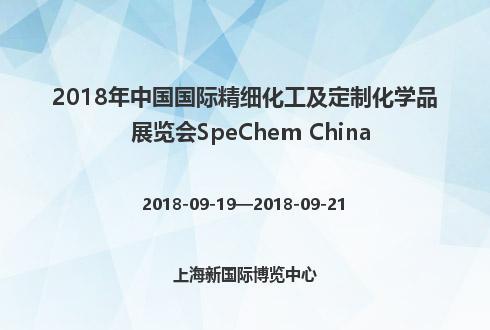 2018年中國國際精細化工及定制化學品展覽會SpeChem China