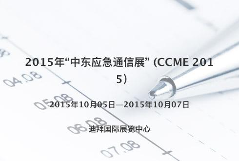 """2015年""""中东应急通信展"""" (CCME 2015)"""