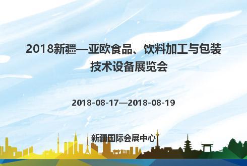 2018新疆—亚欧食品、饮料加工与包装技术设备展览会