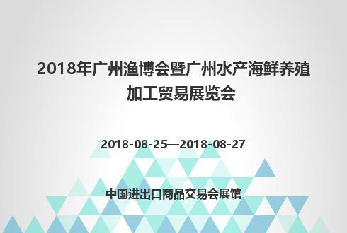 2018年廣州漁博會暨廣州水產海鮮養殖加工貿易展覽會