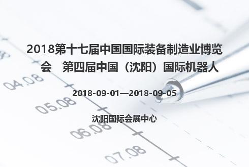 2018第十七届中国国际装备制造业博览会   第四届中国(沈阳)国际机器人