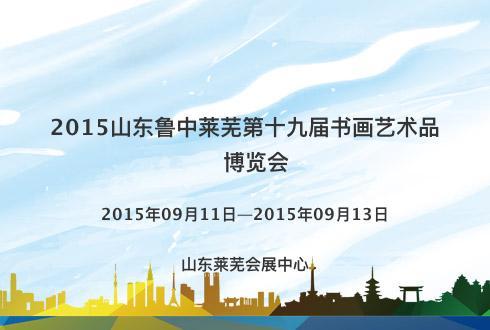 2015山东鲁中莱芜第十九届书画艺术品博览会