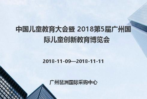 中国儿童教育大会暨 2018第5届广州国际儿童创新教育博览会