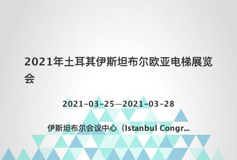 2021年土耳其伊斯坦布尔欧亚电梯展览会