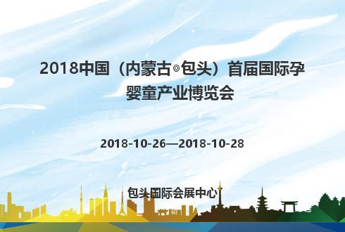 2018中国(内蒙古◎包头)首届国际孕婴童产业博览会