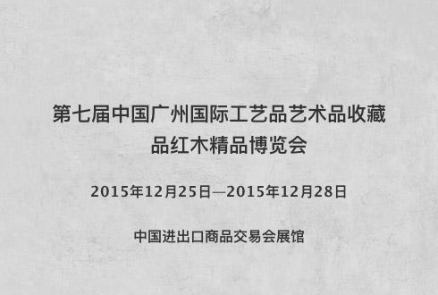 第七届中国广州国际工艺品艺术品收藏品红木精品博览会