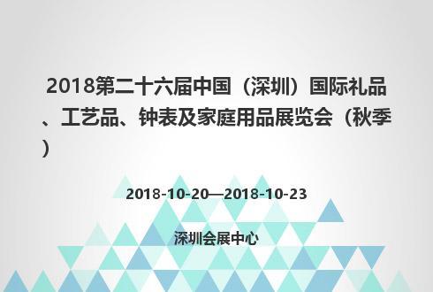 2018第二十六届中国(深圳)国际礼品、工艺品、钟表及家庭用品展览会(秋季)