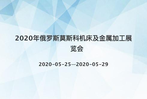 2020年俄罗斯莫斯科机床及金属加工展览会