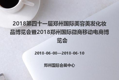 2018第四十一届郑州国际美容美发化妆品博览会暨2018郑州国际微商移动电商博览会