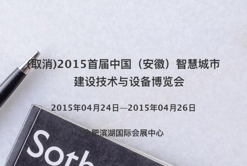 (取消)2015首届中国(安徽)智慧城市建设技术与设备博览会