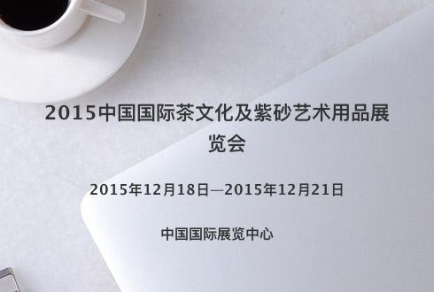 2015中国国际茶文化及紫砂艺术用品展览会