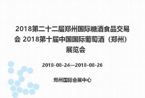 2018第二十二届郑州国际糖酒食品交易会 2018第十届中国国际葡萄酒(郑州)展览会