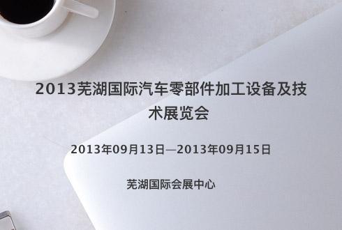 2013芜湖国际汽车零部件加工设备及技术展览会