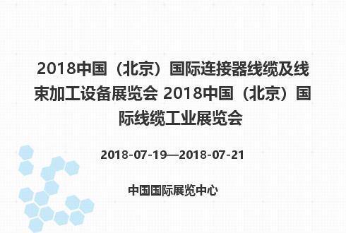 2018中国(北京)国际连接器线缆及线束加工设备展览会 2018中国(北京)国际线缆工业展览会