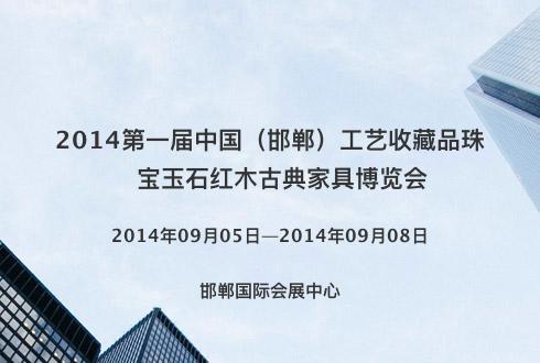 2014第一届中国(邯郸)工艺收藏品珠宝玉石红木古典家具博览会