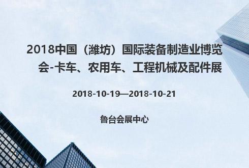 2018中国(潍坊)国际装备制造业博览会-卡车、农用车、工程机械及配件展