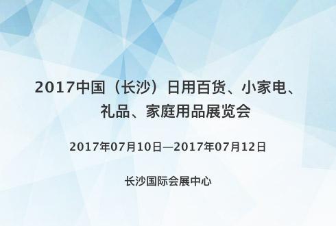 2017中国(长沙)日用百货、小家电、礼品、家庭用品展览会