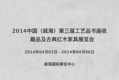 2014中國(威海)第三屆工藝品書畫收藏品及古典紅木家具展覽會