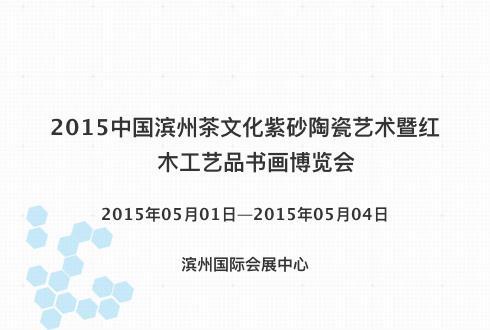 2015中国滨州茶文化紫砂陶瓷艺术暨红木工艺品书画博览会